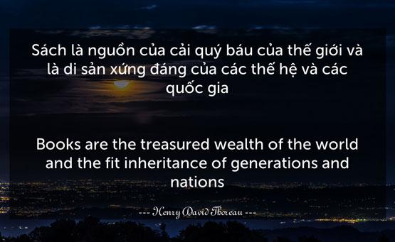 Sách là nguồn của cải quý báu của thế giới và là di sản xứng đáng của các thế hệ và các quốc gia.- Henry David Thoreau