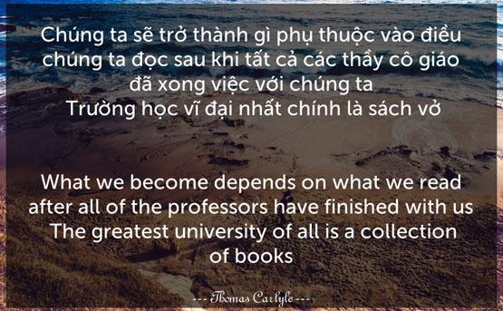 Chúng ta sẽ trở thành gì phụ thuộc vào điều chúng ta đọc sau khi tất cả các thầy cô giáo đã xong việc với chúng ta. Trường học vĩ đại nhất chính là sách vở.– Thomas Carlyle