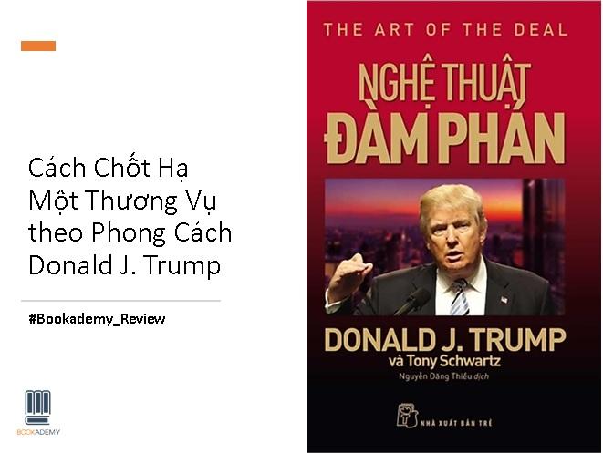 Review Sách The Art of The Deal - Bài Học Kinh Doanh Từ Nghệ Thuật Đàm Phám, Cách Chốt Hạ Một Thương Vụ Theo Phong Cách Donald J. Trump.